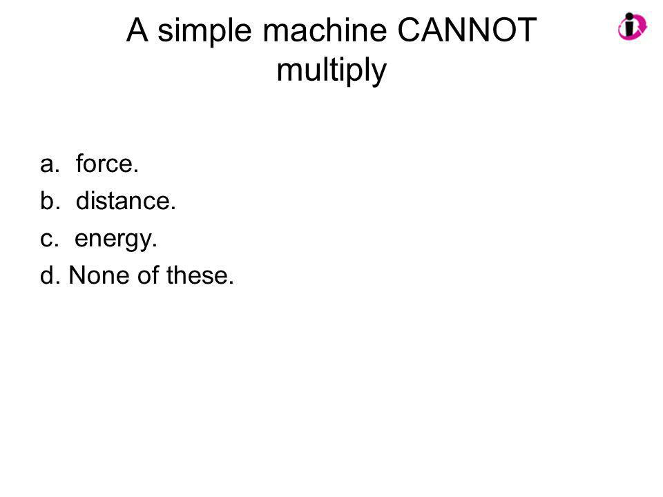 A simple machine CANNOT multiply