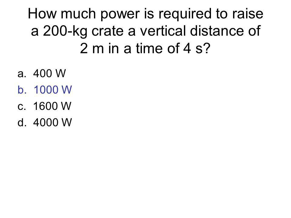 How much power is required to raise a 200-kg crate a vertical distance of 2 m in a time of 4 s