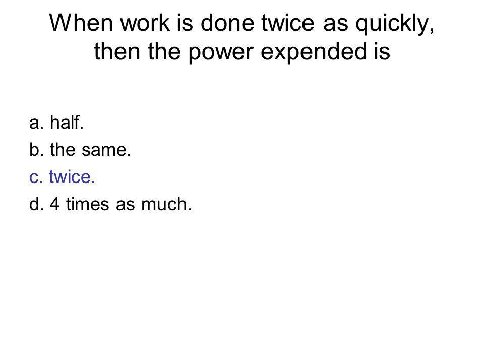 When work is done twice as quickly, then the power expended is
