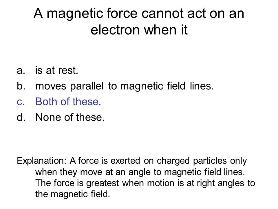 A magnetic force cannot act on an electron when it