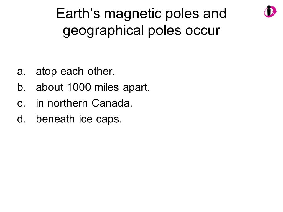 Earth's magnetic poles and geographical poles occur