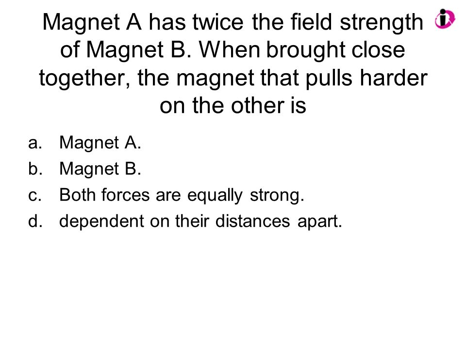 Magnet A has twice the field strength of Magnet B