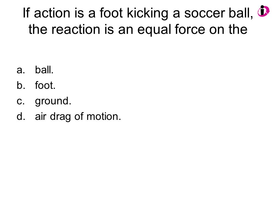 If action is a foot kicking a soccer ball, the reaction is an equal force on the