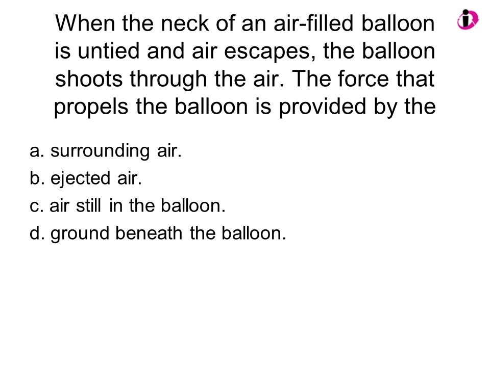 When the neck of an air-filled balloon is untied and air escapes, the balloon shoots through the air. The force that propels the balloon is provided by the