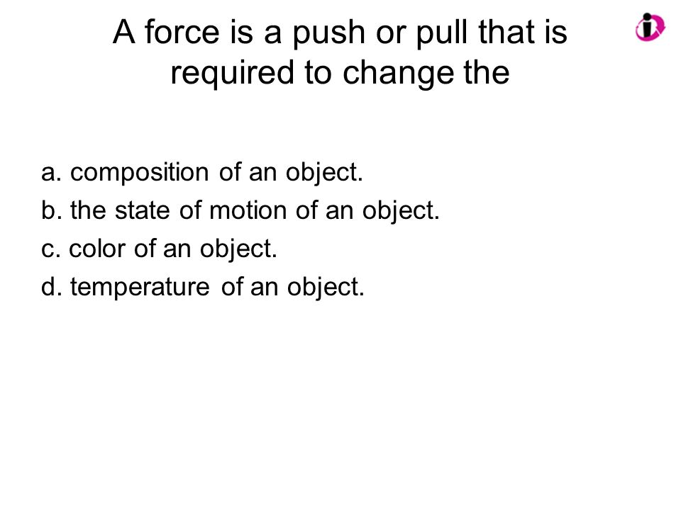 A force is a push or pull that is required to change the