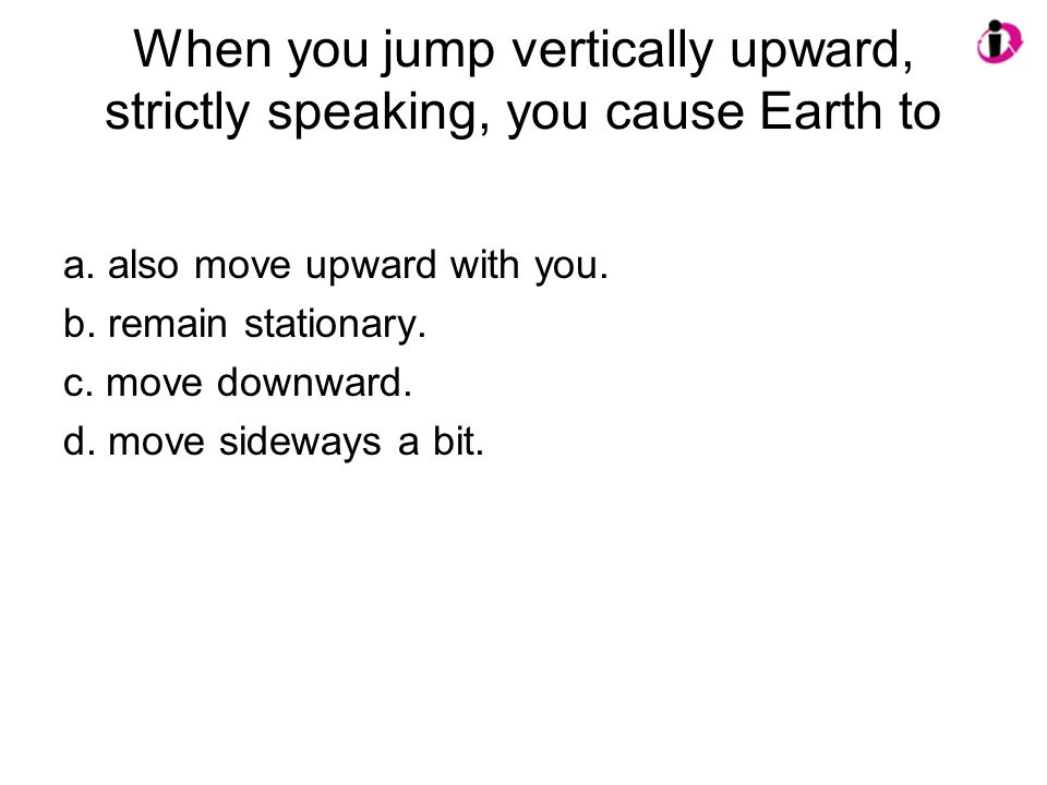 When you jump vertically upward, strictly speaking, you cause Earth to