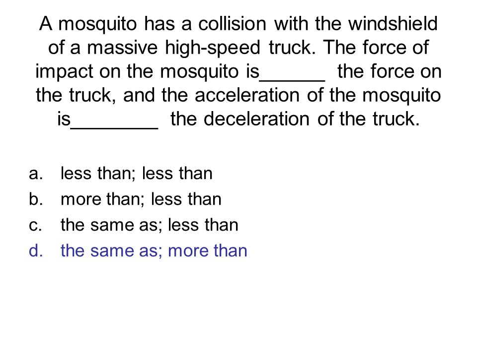 A mosquito has a collision with the windshield of a massive high-speed truck. The force of impact on the mosquito is______ the force on the truck, and the acceleration of the mosquito is________ the deceleration of the truck.