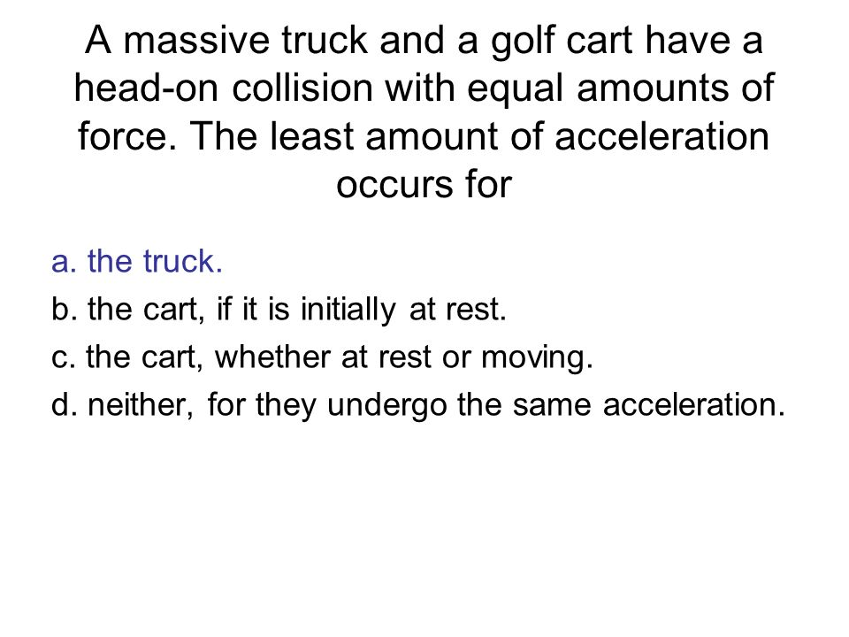 A massive truck and a golf cart have a head-on collision with equal amounts of force. The least amount of acceleration occurs for