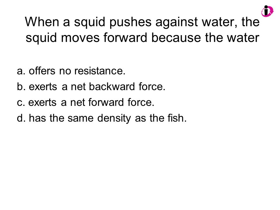 When a squid pushes against water, the squid moves forward because the water