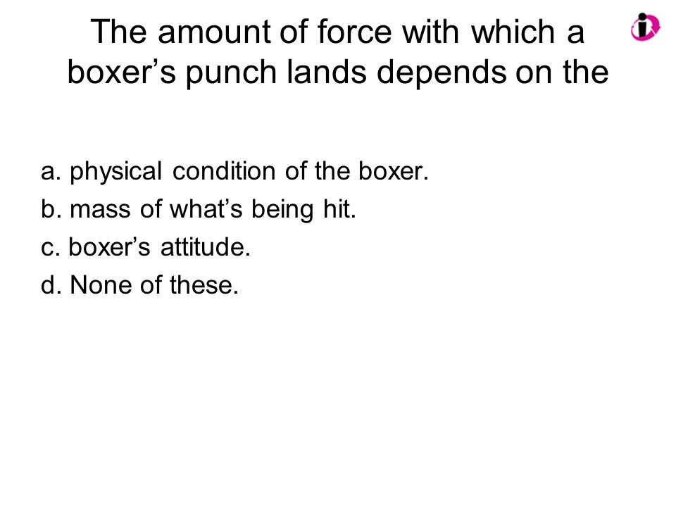The amount of force with which a boxer's punch lands depends on the