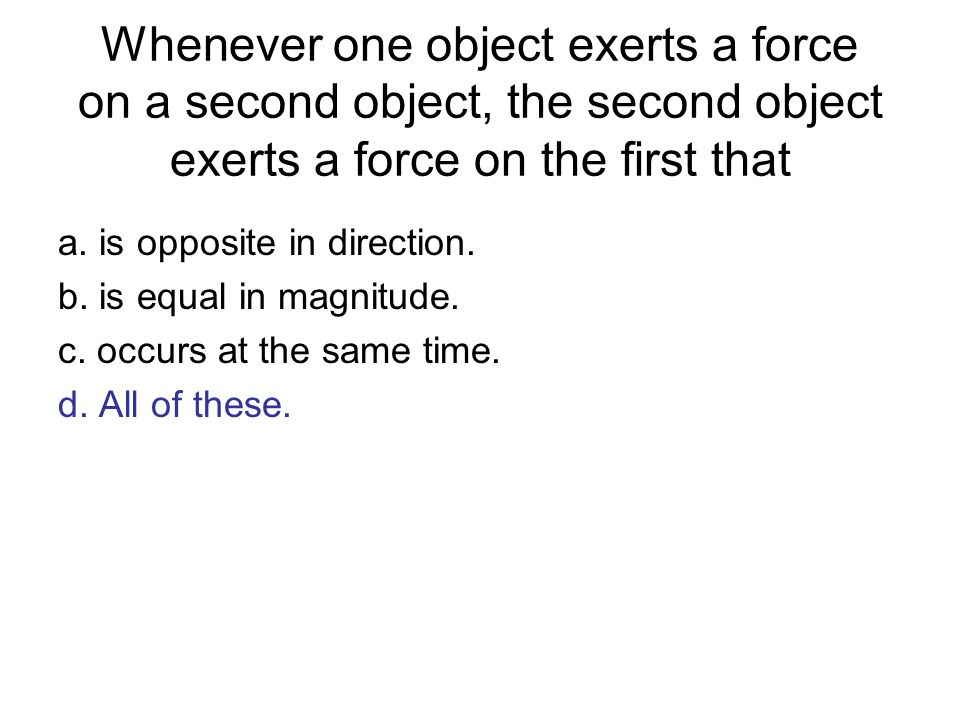 Whenever one object exerts a force on a second object, the second object exerts a force on the first that