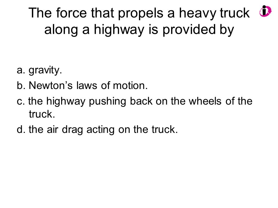 The force that propels a heavy truck along a highway is provided by