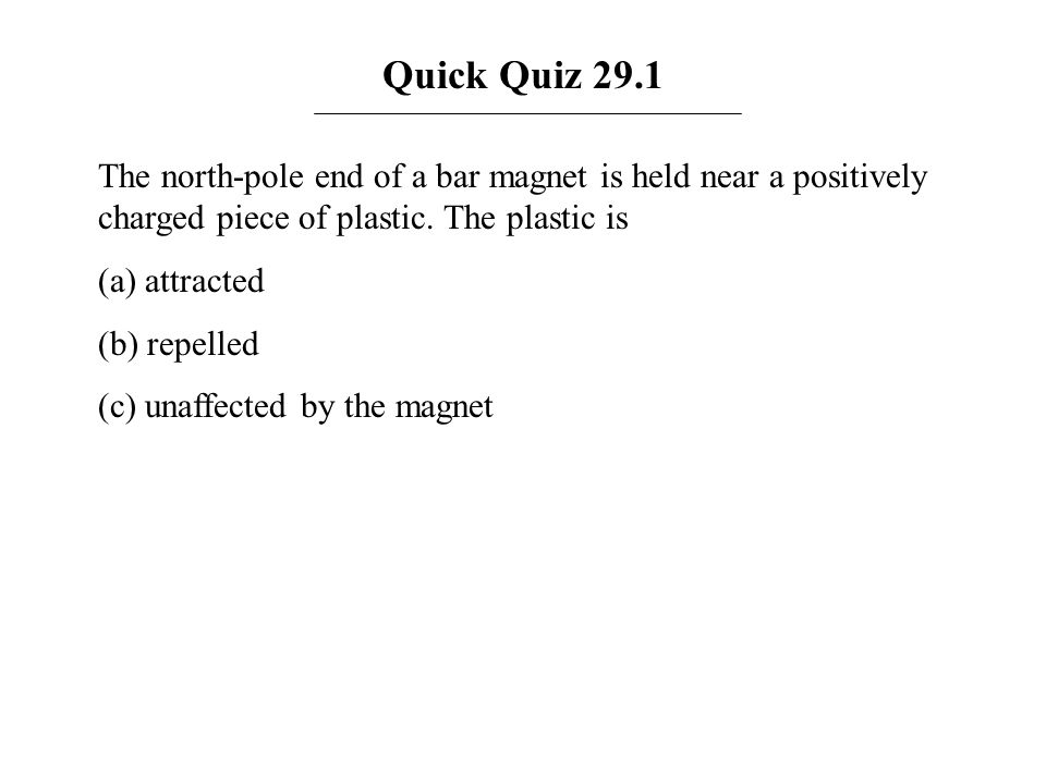 Quick Quiz 29.1 The north-pole end of a bar magnet is held near a positively charged piece of plastic. The plastic is.