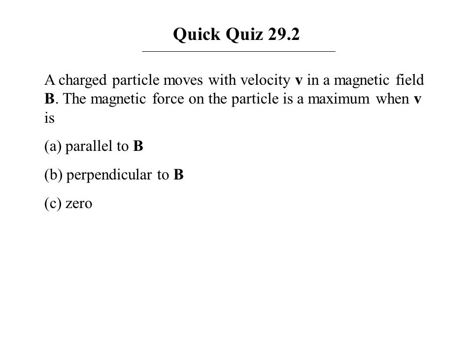 Quick Quiz 29.2 A charged particle moves with velocity v in a magnetic field B. The magnetic force on the particle is a maximum when v is.