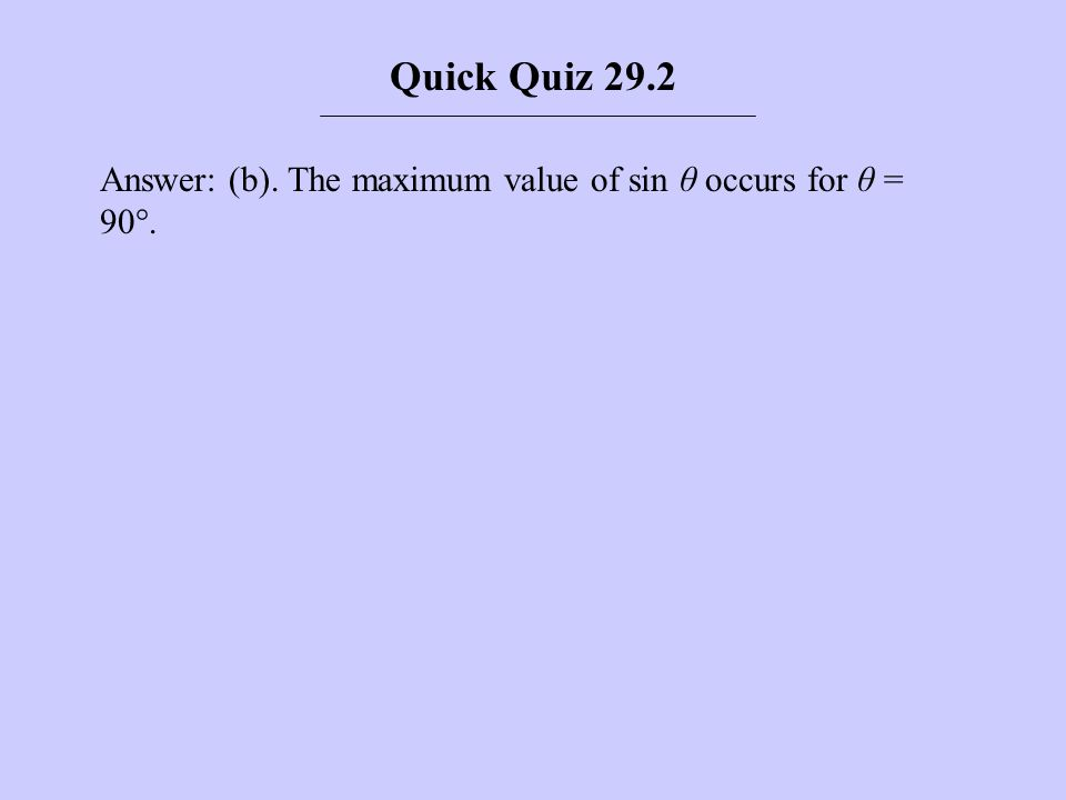Quick Quiz 29.2 Answer: (b). The maximum value of sin θ occurs for θ = 90°.