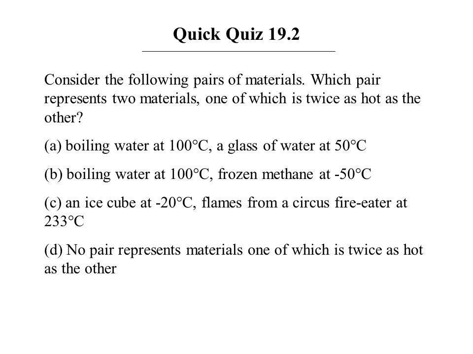Quick Quiz 19.2 Consider the following pairs of materials. Which pair represents two materials, one of which is twice as hot as the other