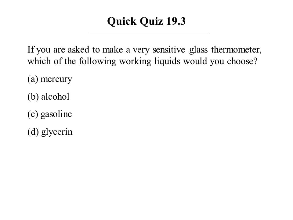 Quick Quiz 19.3 If you are asked to make a very sensitive glass thermometer, which of the following working liquids would you choose