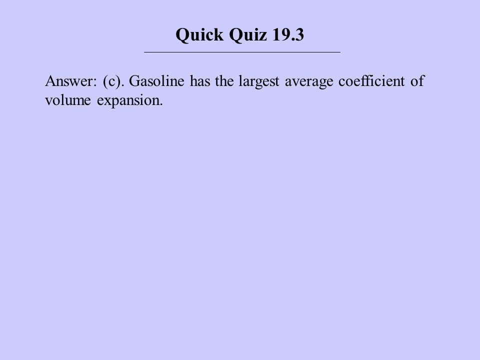 Quick Quiz 19.3 Answer: (c). Gasoline has the largest average coefficient of volume expansion.