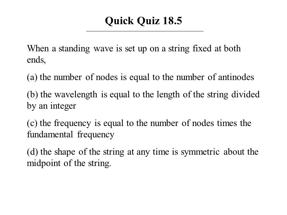 Quick Quiz 18.5When a standing wave is set up on a string fixed at both ends, (a) the number of nodes is equal to the number of antinodes.