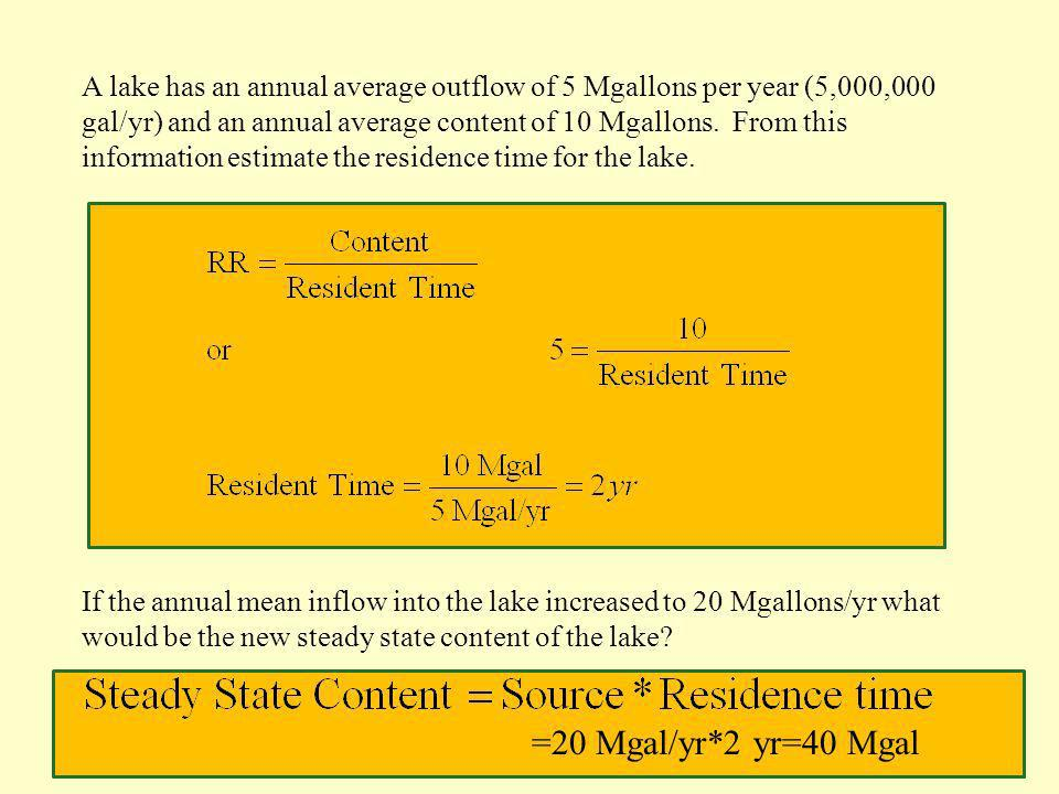 A lake has an annual average outflow of 5 Mgallons per year (5,000,000 gal/yr) and an annual average content of 10 Mgallons. From this information estimate the residence time for the lake.