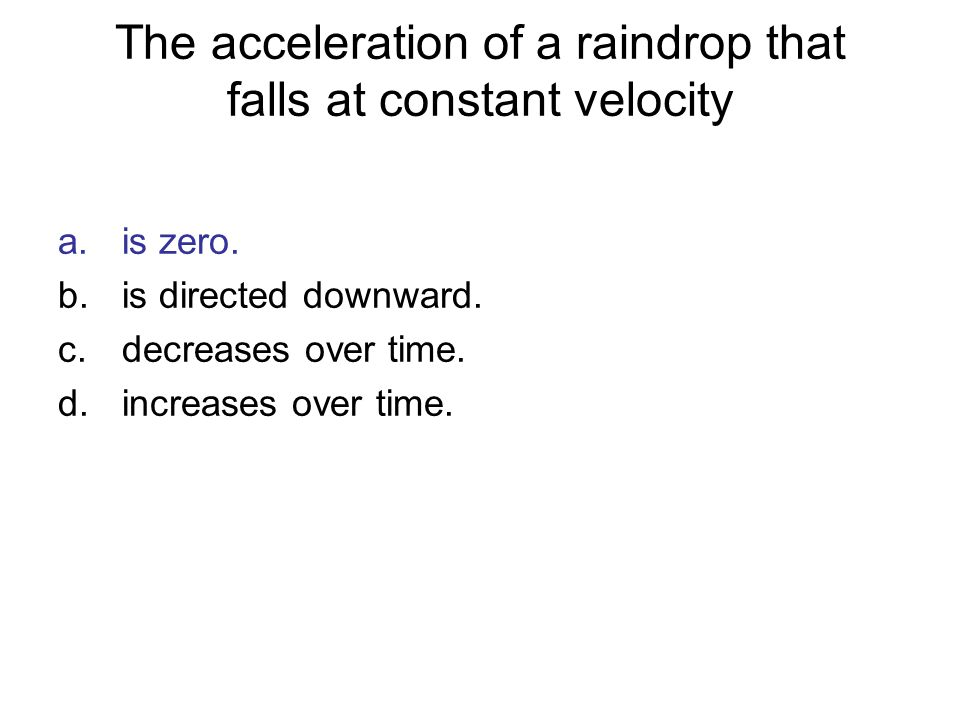The acceleration of a raindrop that falls at constant velocity