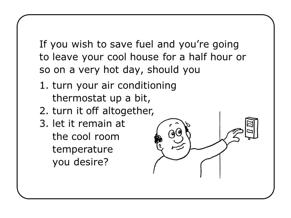 If you wish to save fuel and you're going to leave your cool house for a half hour or so on a very hot day, should you