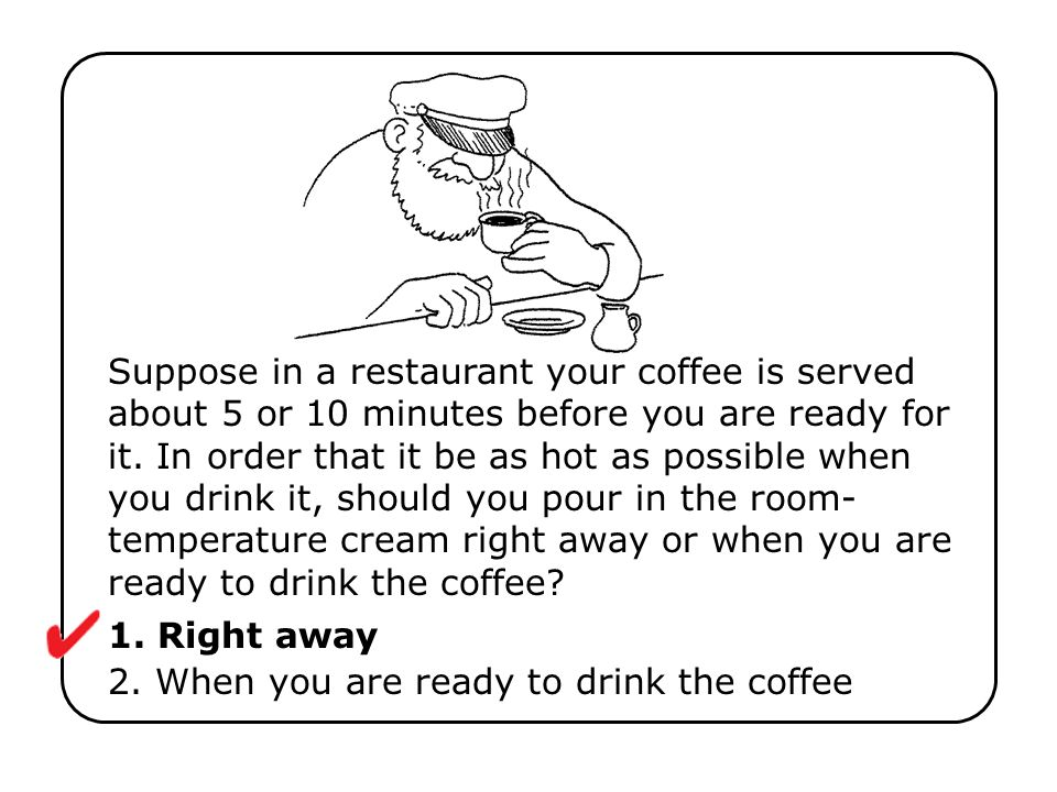1. Right away 2. When you are ready to drink the coffee