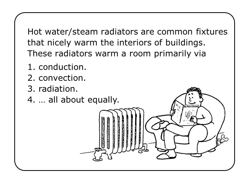 1. conduction. 2. convection. 3. radiation. 4. … all about equally.