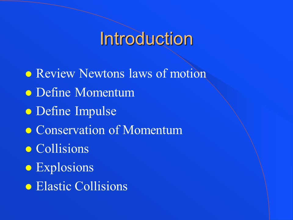 Introduction Review Newtons laws of motion Define Momentum