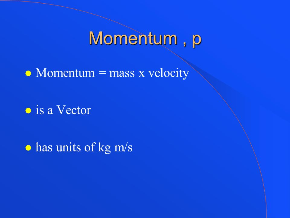 Momentum , p Momentum = mass x velocity is a Vector