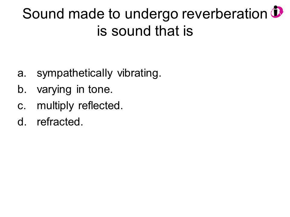 Sound made to undergo reverberation is sound that is