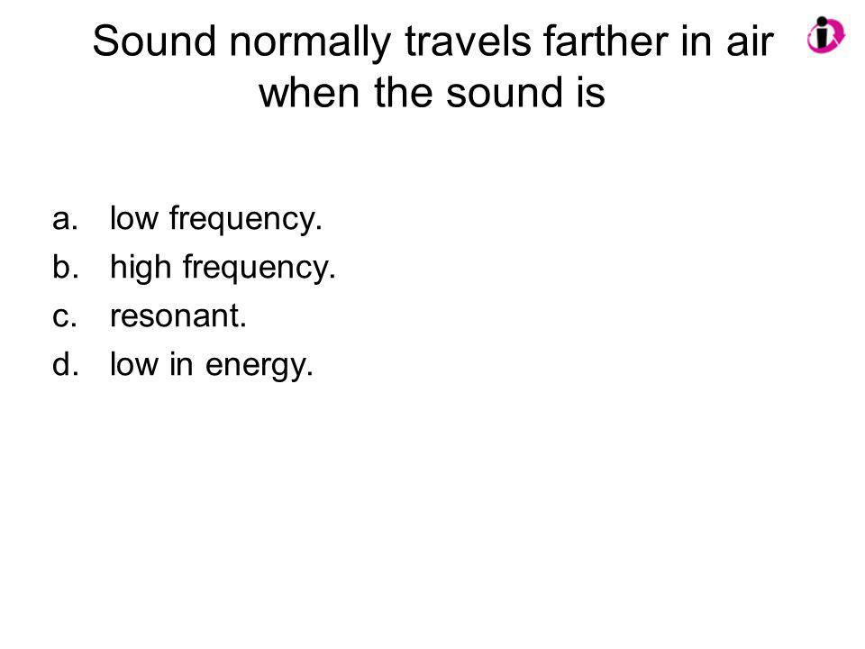 Sound normally travels farther in air when the sound is