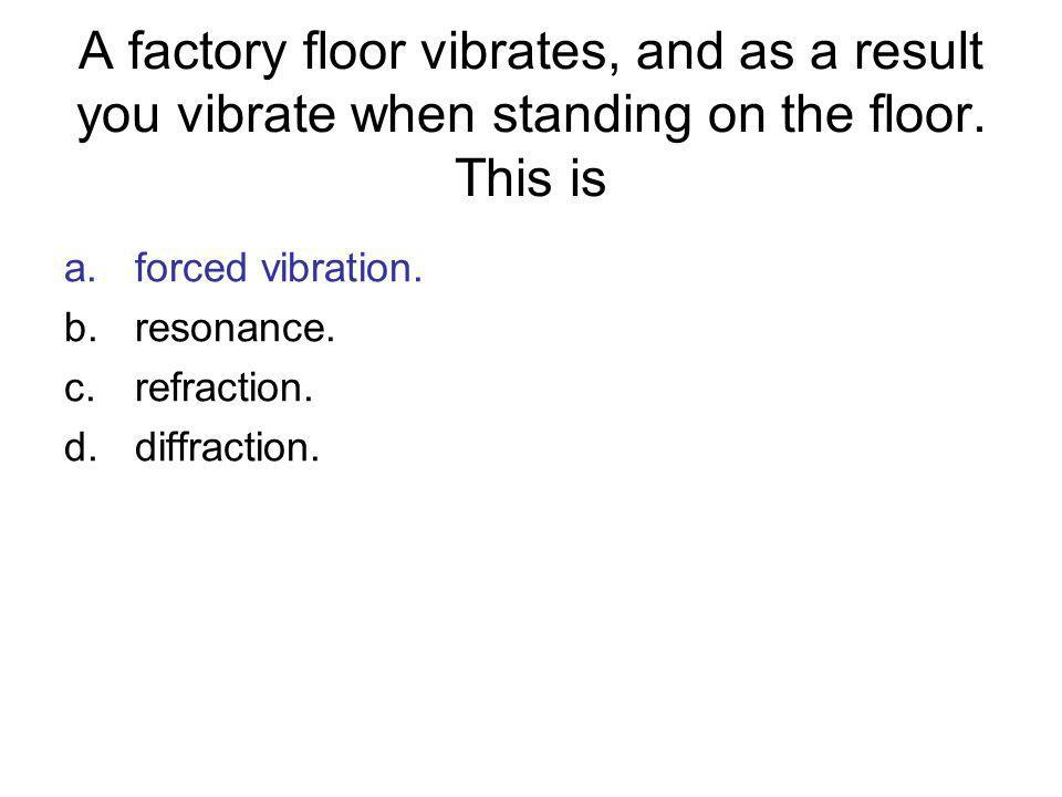 A factory floor vibrates, and as a result you vibrate when standing on the floor. This is