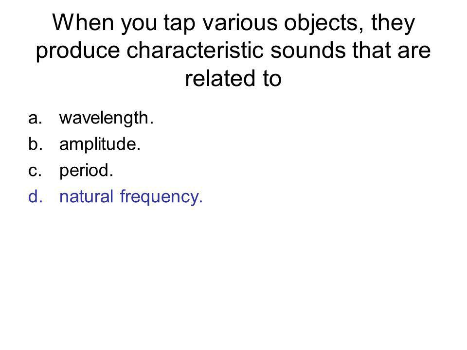 When you tap various objects, they produce characteristic sounds that are related to