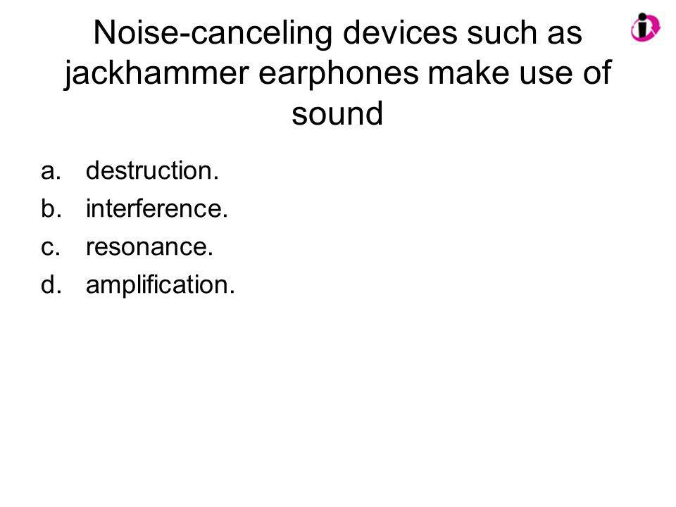 Noise-canceling devices such as jackhammer earphones make use of sound