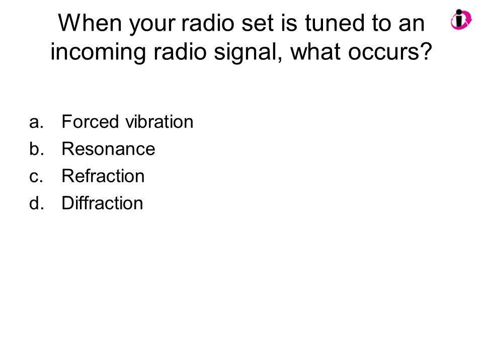 When your radio set is tuned to an incoming radio signal, what occurs