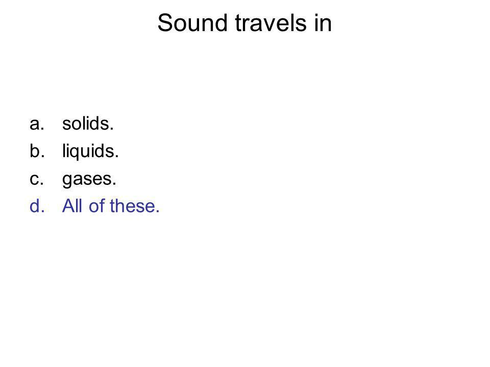 Sound travels in solids. liquids. gases. All of these. Answer: D