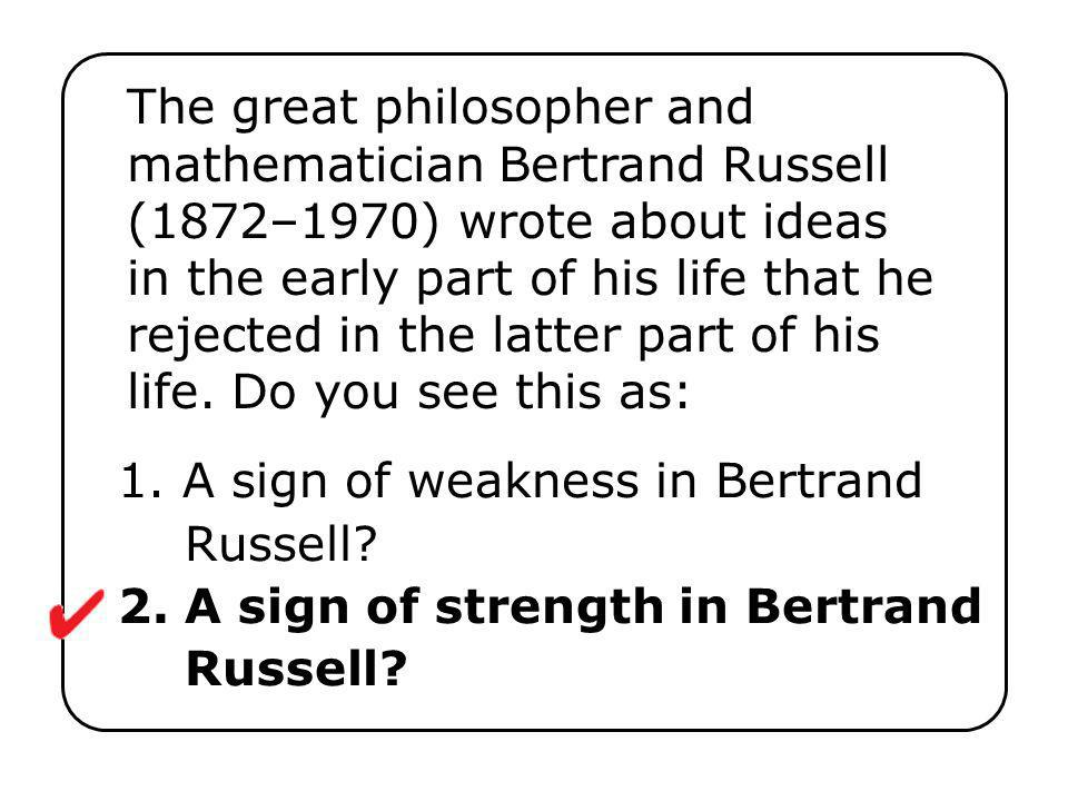 The great philosopher and mathematician Bertrand Russell (1872–1970) wrote about ideas in the early part of his life that he rejected in the latter part of his life. Do you see this as: