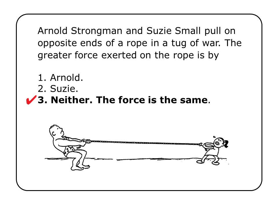 1. Arnold. 2. Suzie. 3. Neither. The force is the same.