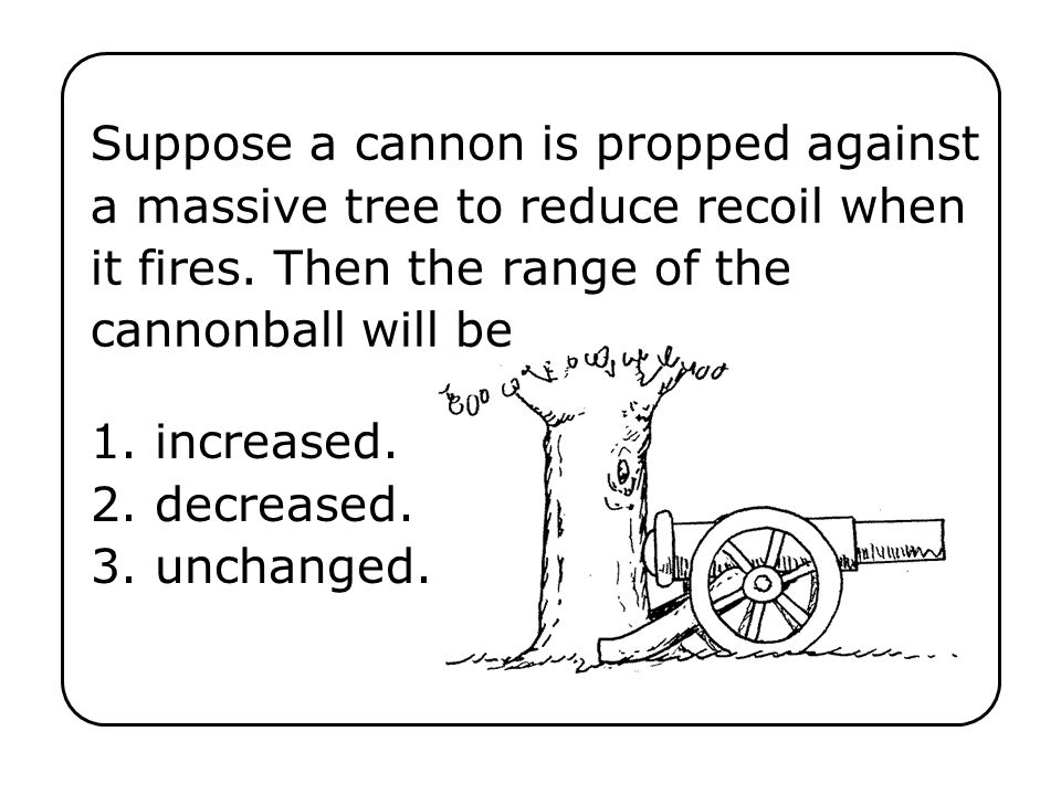 Suppose a cannon is propped against a massive tree to reduce recoil when it fires. Then the range of the cannonball will be