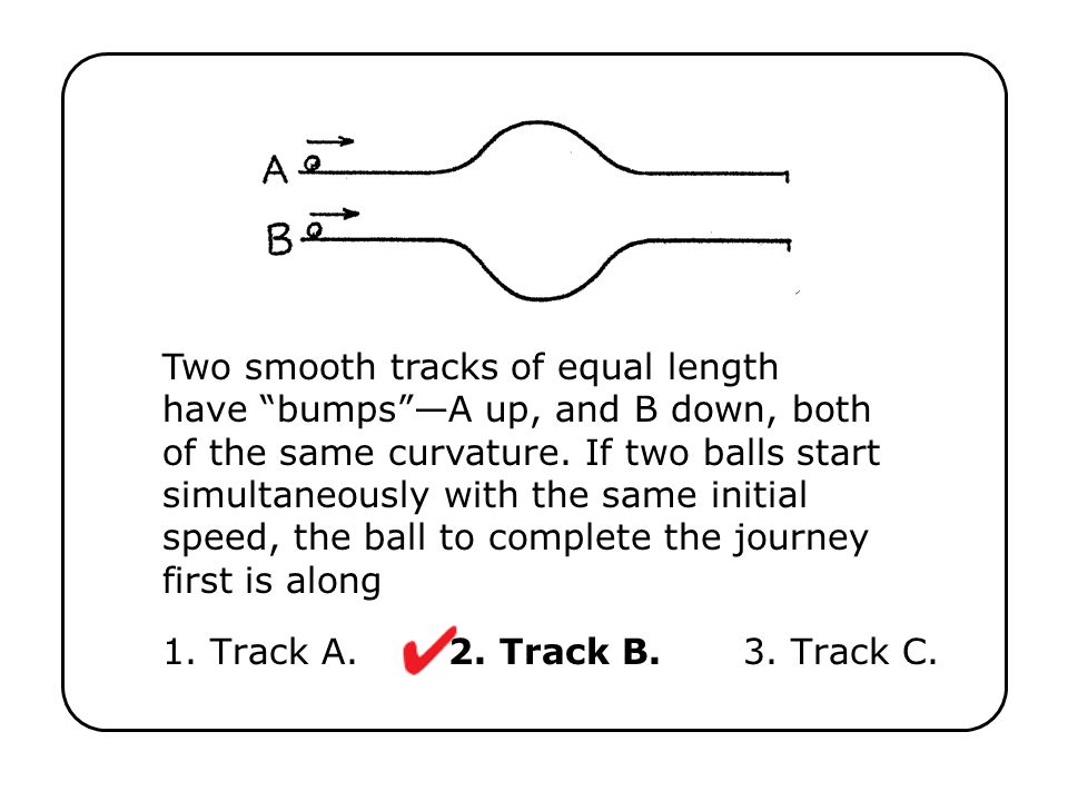 Two smooth tracks of equal length have bumps —A up, and B down, both of the same curvature. If two balls start simultaneously with the same initial speed, the ball to complete the journey first is along