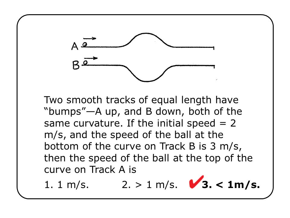Two smooth tracks of equal length have bumps —A up, and B down, both of the same curvature. If the initial speed = 2 m/s, and the speed of the ball at the bottom of the curve on Track B is 3 m/s, then the speed of the ball at the top of the curve on Track A is