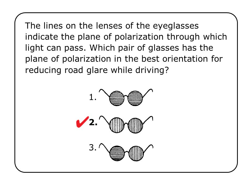 The lines on the lenses of the eyeglasses indicate the plane of polarization through which light can pass. Which pair of glasses has the plane of polarization in the best orientation for reducing road glare while driving