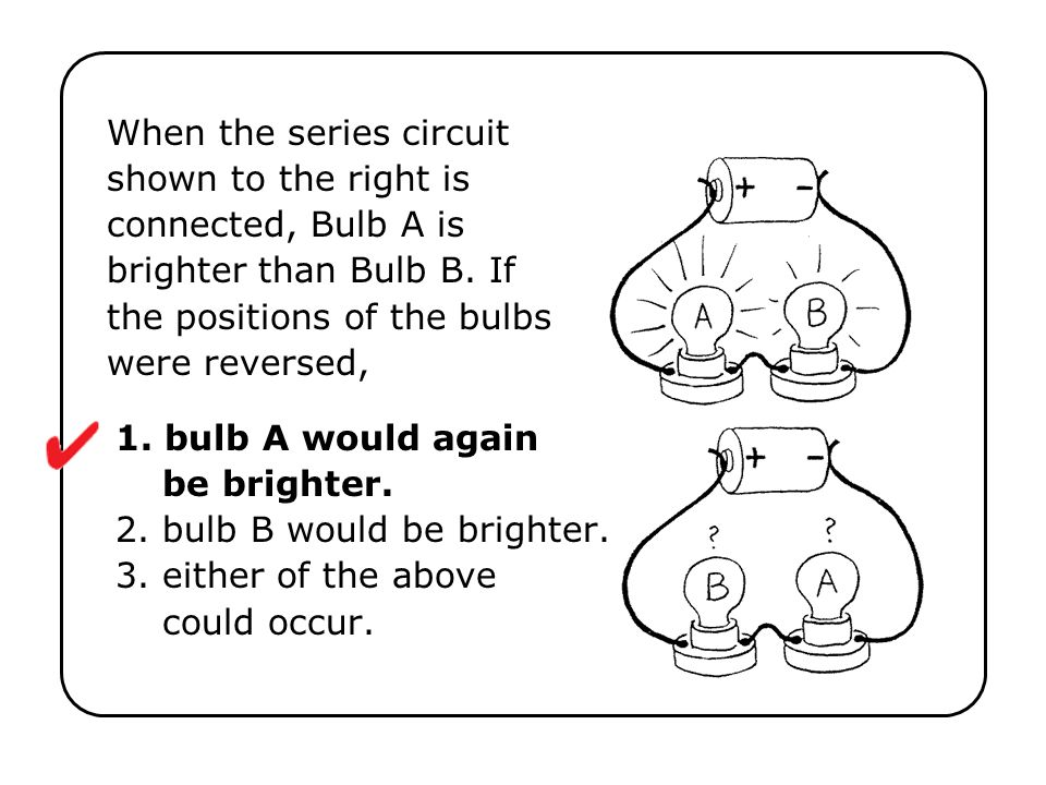 When the series circuit shown to the right is connected, Bulb A is brighter than Bulb B. If the positions of the bulbs were reversed,