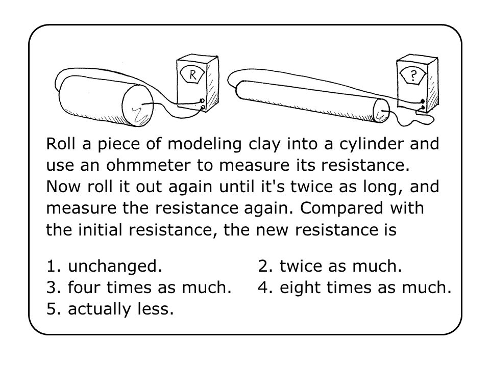 Roll a piece of modeling clay into a cylinder and use an ohmmeter to measure its resistance. Now roll it out again until it s twice as long, and measure the resistance again. Compared with the initial resistance, the new resistance is