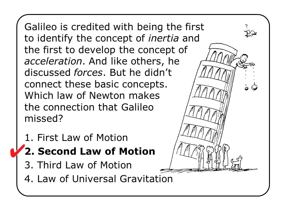 Galileo is credited with being the first to identify the concept of inertia and the first to develop the concept of acceleration. And like others, he discussed forces. But he didn't connect these basic concepts. Which law of Newton makes the connection that Galileo missed