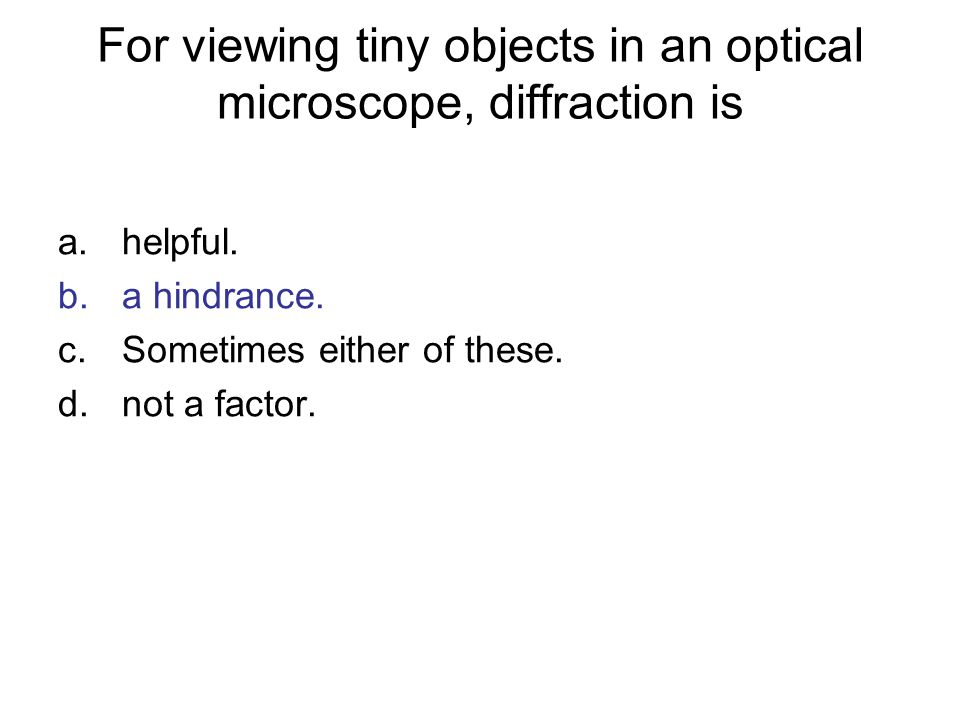 For viewing tiny objects in an optical microscope, diffraction is