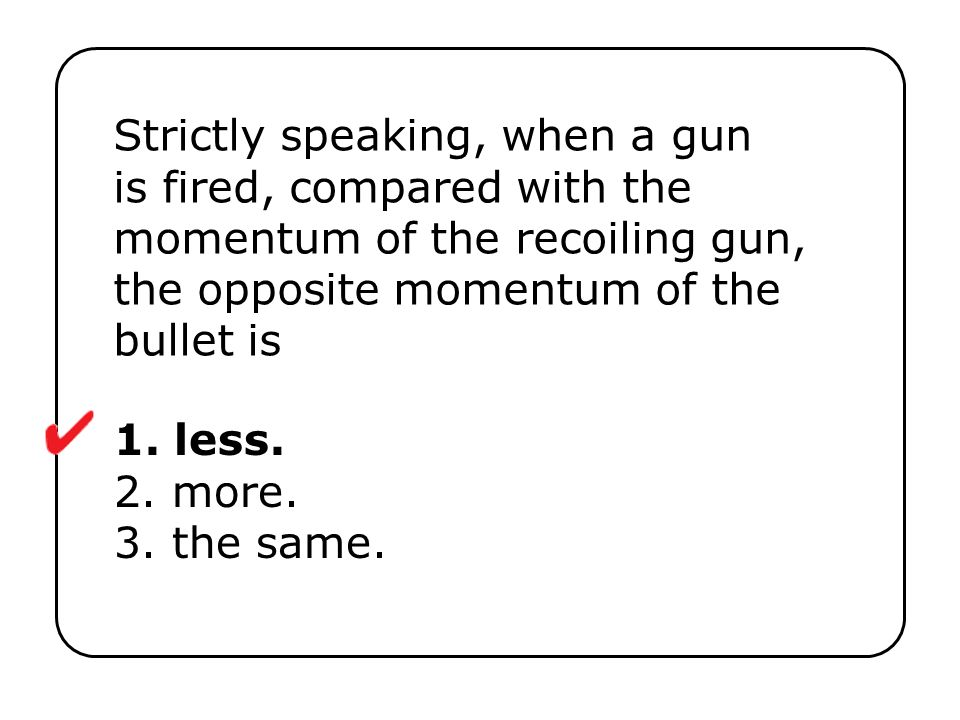 Strictly speaking, when a gun is fired, compared with the momentum of the recoiling gun, the opposite momentum of the bullet is