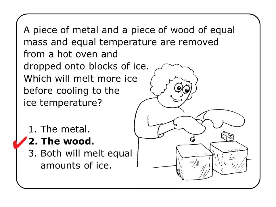 1. The metal. 2. The wood. 3. Both will melt equal amounts of ice.