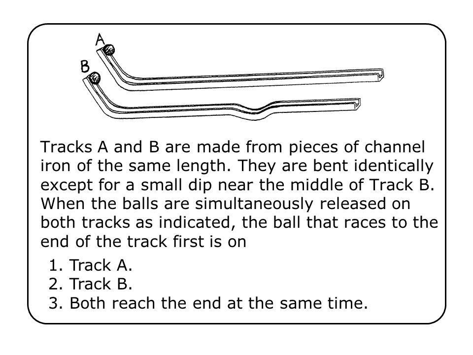 1. Track A. 2. Track B. 3. Both reach the end at the same time.